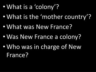What is a �colony�? What is the �mother country�? What was New France? Was New France a colony?