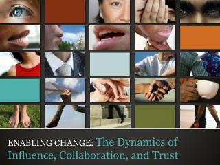 ENABLING CHANGE:  The Dynamics of Influence, Collaboration, and Trust