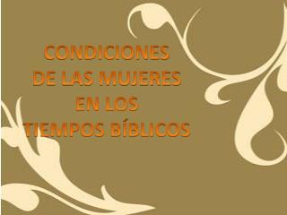 CONDICIONES  DE LAS MUJERES   EN LOS  TIEMPOS BÍBLICOS