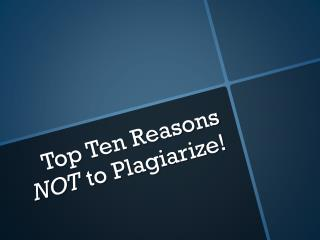 Top Ten Reasons  NOT t o Plagiarize!