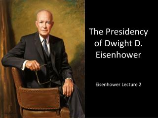 The Presidency of Dwight D. Eisenhower Eisenhower Lecture 2