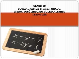 CLASE 10 ECUACIONES DE PRIMER GRADO. MTRO. JOS� ANTONIO TOLEDO LEMINI TEZIUTL�N