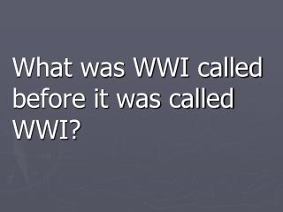 What was WWI called before it was called WWI?