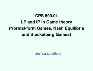 CPS 590.01 LP and IP in Game theory (Normal-form Games, Nash Equilibria and Stackelberg Games)