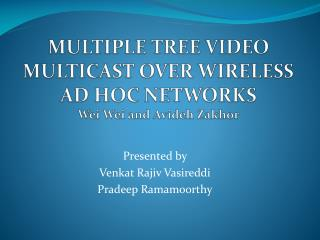 MULTIPLE TREE VIDEO MULTICAST OVER WIRELESS AD HOC NETWORKS Wei  Wei  and  Avideh Zakhor