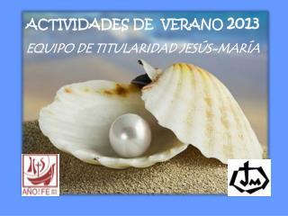 ACTIVIDADES DE  VERANO  2013 EQUIPO DE TITULARIDAD JESÚS-MARÍA
