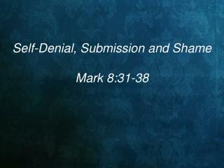 Self-Denial, Submission and Shame Mark 8:31-38