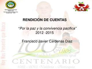 """RENDICIÓN DE CUENTAS """" Por la paz y la convivencia pac í fica""""     2012 -2015"""