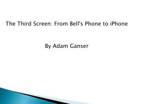 The Third Screen: From Bell's Phone to  iPhone By Adam  Ganser