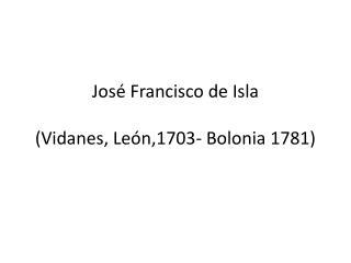 Jos� Francisco de Isla (Vidanes, Le�n,1703- Bolonia 1781)