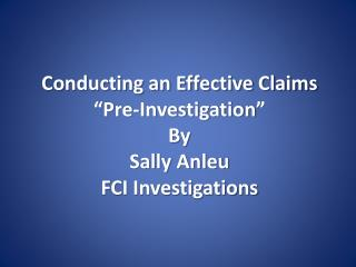 Conducting an Effective Claims �Pre-Investigation� By Sally Anleu FCI Investigations