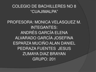 "COLEGIO DE BACHILLERES NO 8  ""CUAJIMALPA"" PROFESORA: MONICA VELASQUEZ M. INTEGANTES:"