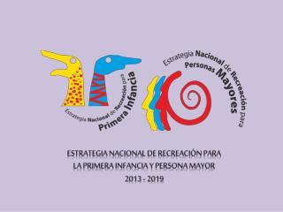 ESTRATEGIA NACIONAL DE RECREACIÓN PARA  LA  PRIMERA  INFANCIA Y PERSONA MAYOR 2013 - 2019