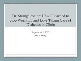 Dr. Strangelove or: How I Learned to Stop Worrying and Love Taking Care of Diabetics in Clinic
