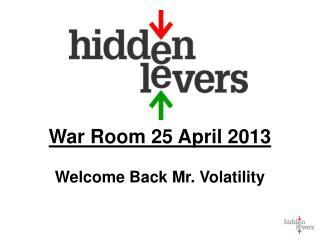 War Room  25 April 2013 Welcome Back Mr.  Volatility