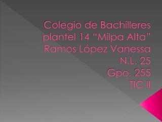 "Colegio de Bachilleres plantel 14 ""Milpa Alta"" Ramos López Vanessa N.L. 25 Gpo. 255 TIC II"