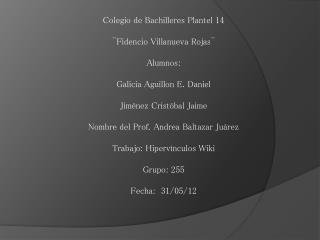 Colegio de Bachilleres Plantel 14  ¨Fidencio Villanueva Rojas¨ Alumnos: