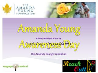 Proudly Brought to you by Reach  O utt  at  Engage@Central For  The Amanda Young Foundation
