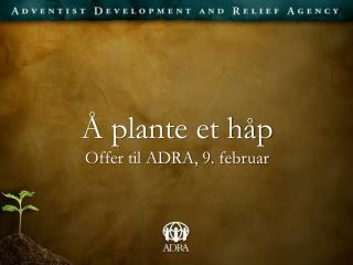 Å plante et håp O ffer til ADRA, 9. februar