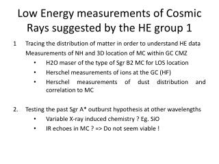 Low Energy measurements  of  Cosmic  Rays  suggested  by the HE group 1