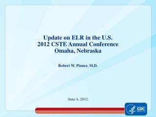 Update on ELR in the U.S.  2012 CSTE Annual Conference Omaha, Nebraska