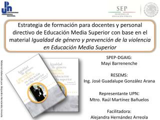 SPEP-DGAIG: Mayi Barrenenche RESEMS: Ing. José Guadalupe González Arana Representante UPN :