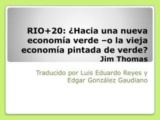 RIO+20 : ¿Hacia una nueva economía verde –o la vieja economía pintada de verde ? Jim  Thomas