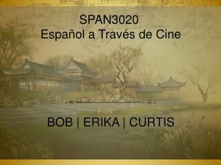 SPAN3020  Español  a  Través  de Cine BOB | ERIKA | CURTIS