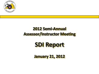2012 Semi-Annual Assessor/Instructor  Meeting SDI Report January 21, 2012