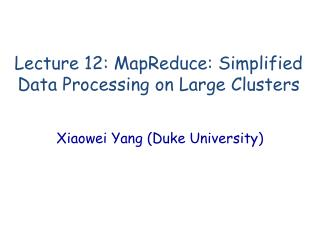 Lecture 12:  MapReduce : Simplified Data Processing on Large Clusters