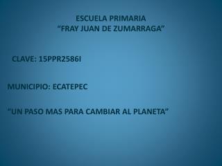 """ESCUELA PRIMARIA  """"FRAY JUAN DE ZUMARRAGA"""""""