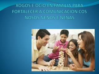 XOGOS  E  OCIO EN FAMILIA PARA  FORTALECER A  COMUNICACI�N  COS NOSOS NENOS E NENAS