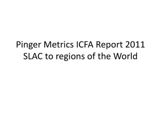 Pinger  Metrics ICFA Report 2011 SLAC to regions of the World