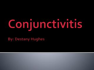 Conjunctivitis By: Destany Hughes