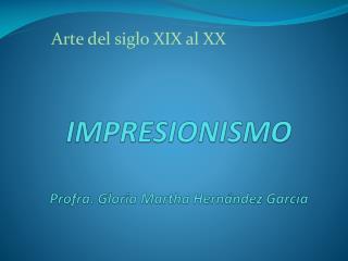 IMPRESIONISMO Profra. Gloria  M artha  H ern�ndez  G arc�a