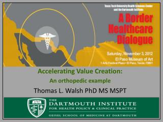 Accelerating Value Creation:  An orthopedic example Thomas L. Walsh PhD MS MSPT