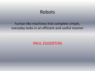 Robots human like machines that complete simple, everyday tasks in an efficient and useful manner