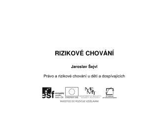 RIZIKOVÉ CHOVÁNÍ Jaroslav  Šejvl Právo a rizikové chování u dětí a dospívajících