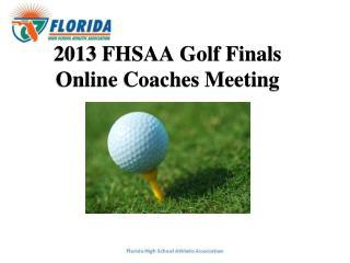 2013 FHSAA Golf Finals Online Coaches Meeting