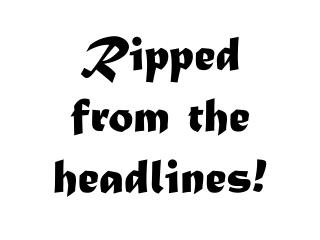 Ripped from the headlines!
