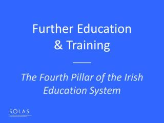 Further Education  & Training ____  The Fourth Pillar of the Irish Education System