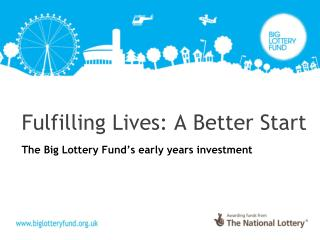 Fulfilling Lives: A Better Start The Big Lottery Fund's early years investment
