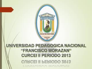 """UNIVERSIDAD PEDAGOGICA NACIONAL """"FRANCISCO  MORAZAN """" CURCEI  II PERIODO 2013"""