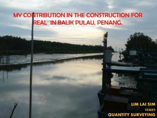 MY CONTRIBUTION IN THE CONSTRUCTION FOR REAL  IN BALIK PULAU, PENANG.