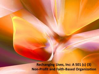 Rechanging  Lives, Inc: A 501 (c) (3)  Non-Profit and Faith-Based Organization