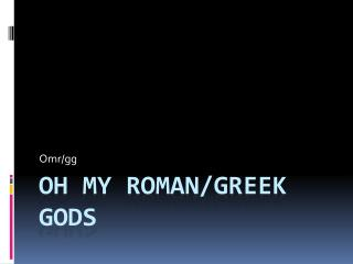 Oh my Roman/ greek  gods