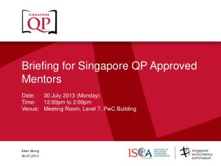 Briefing for Singapore QP Approved Mentors Date: 	30 July 2013 (Monday) Time:	12:00pm to 2:00pm