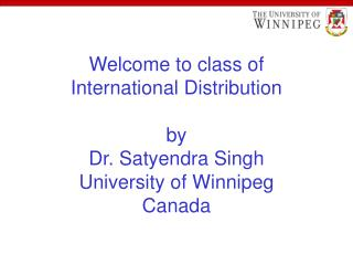 Welcome to class of  International Distribution  by Dr. Satyendra Singh University of Winnipeg Canada