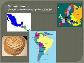 Calentamiento : ¿En  qué países es muy  popular  la tortilla ?