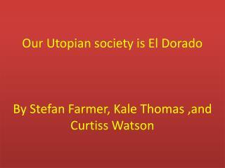 Our Utopian society is El Dorado By Stefan Farmer, Kale Thomas ,and Curtiss Watson